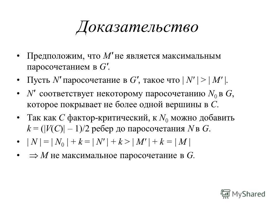 Доказательство Предположим, что M ' не является максимальным паросочетанием в G '. Пусть N ' паросочетание в G ', такое что | N' | > | M' |. N ' соответствует некоторому паросочетанию N 0 в G, которое покрывает не более одной вершины в C. Так как C ф