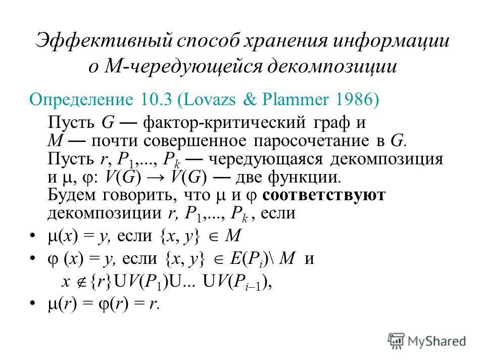 Эффективный способ хранения информации о M-чередующейся декомпозиции Определение 10.3 (Lovazs & Plammer 1986) Пусть G фактор-критический граф и M почти совершенное паросочетание в G. Пусть r, P 1,..., P k чередующаяся декомпозиция и, : V(G) V(G) две