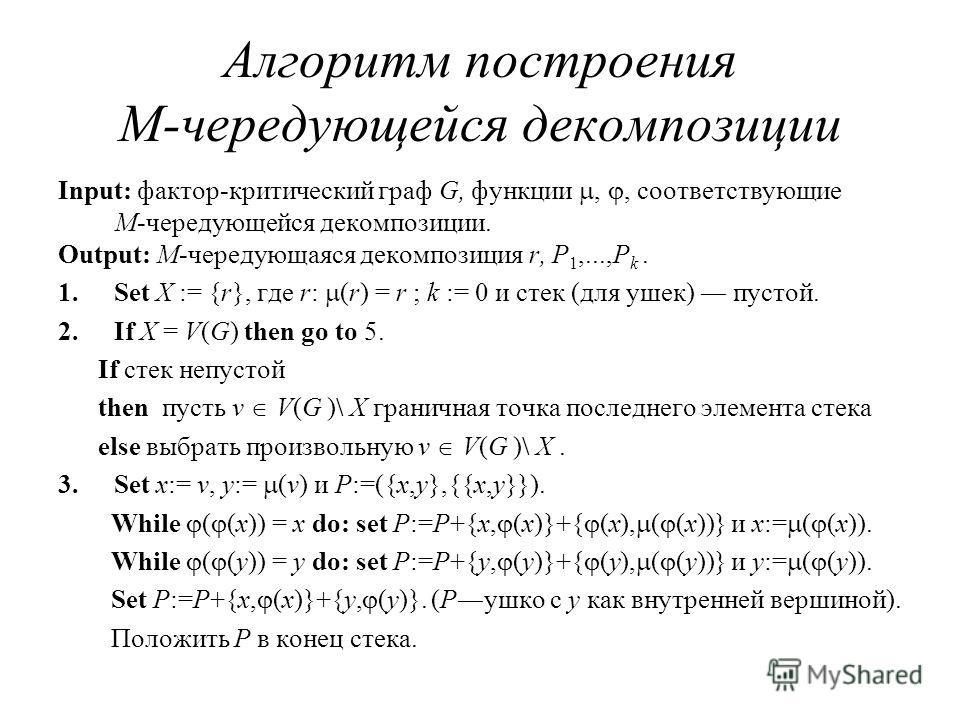 Алгоритм построения M-чередующейся декомпозиции Input: фактор-критический граф G, функции,, соответствующие M-чередующейся декомпозиции. Output: M-чередующаяся декомпозиция r, P 1,...,P k. 1.Set X := {r}, где r: (r) = r ; k := 0 и стек (для ушек) пус