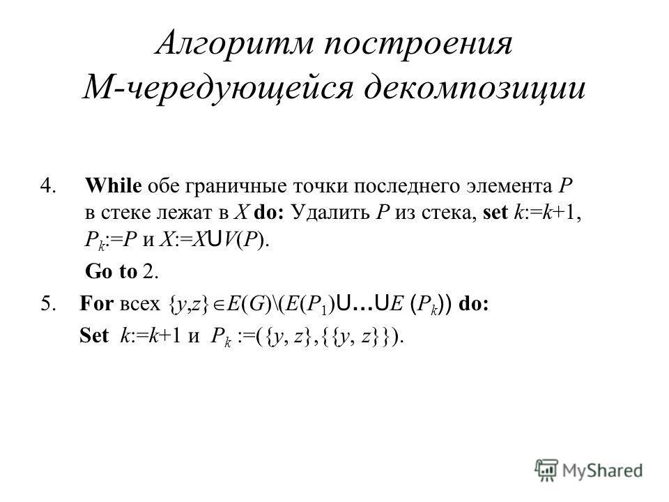 Алгоритм построения M-чередующейся декомпозиции 4. While обе граничные точки последнего элемента P в стеке лежат в X do: Удалить P из стека, set k:=k+1, P k :=P и X:=X U V(P). Go to 2. 5. For всех {y,z} E(G)\(E(P 1 ) U…U E ( P k )) do: Set k:=k+1 и P