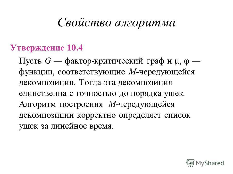 Свойство алгоритма Утверждение 10.4 Пусть G фактор-критический граф и, функции, соответствующие M-чередующейся декомпозиции. Тогда эта декомпозиция единственна с точностью до порядка ушек. Алгоритм построения M-чередующейся декомпозиции корректно опр