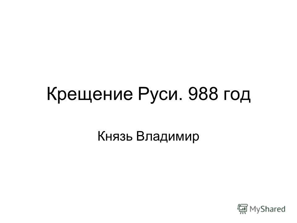 Крещение Руси. 988 год Князь Владимир