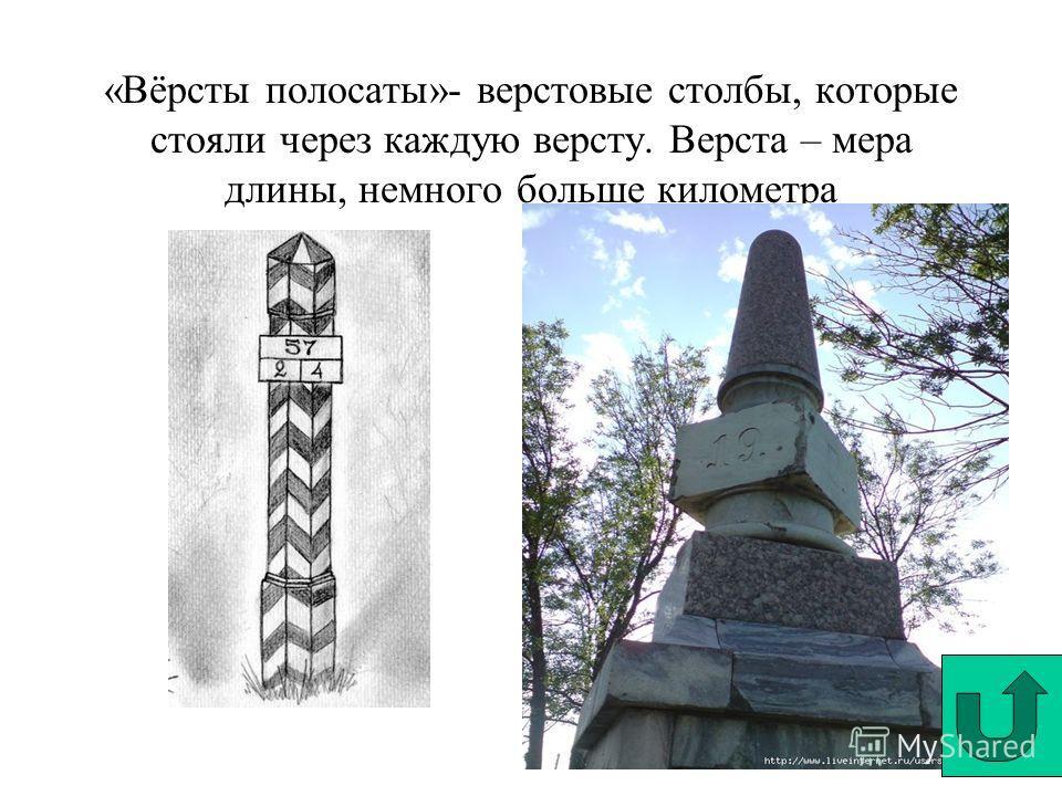 «Вёрсты полосаты»- верстовые столбы, которые стояли через каждую версту. Верста – мера длины, немного больше километра