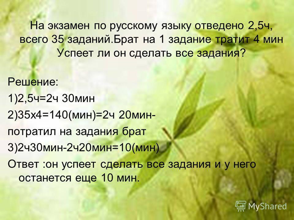 На экзамен по русскому языку отведено 2,5ч, всего 35 заданий.Брат на 1 задание тратит 4 мин Успеет ли он сделать все задания? Решение: 1)2,5ч=2ч 30мин 2)35x4=140(мин)=2ч 20мин- потратил на задания брат 3)2ч30мин-2ч20мин=10(мин) Ответ :он успеет сдела