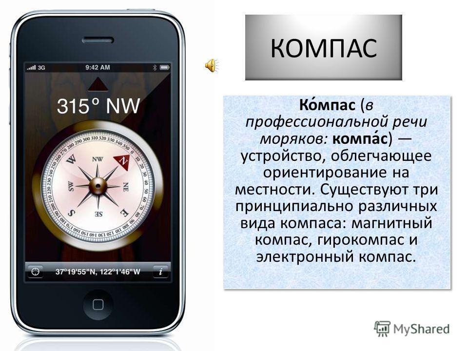 КОМПАС Ко́мпас (в профессиональной речи моряков: компа́с) устройство, облегчающее ориентирование на местности. Существуют три принципиально различных вида компаса: магнитный компас, гирокомпас и электронный компас.