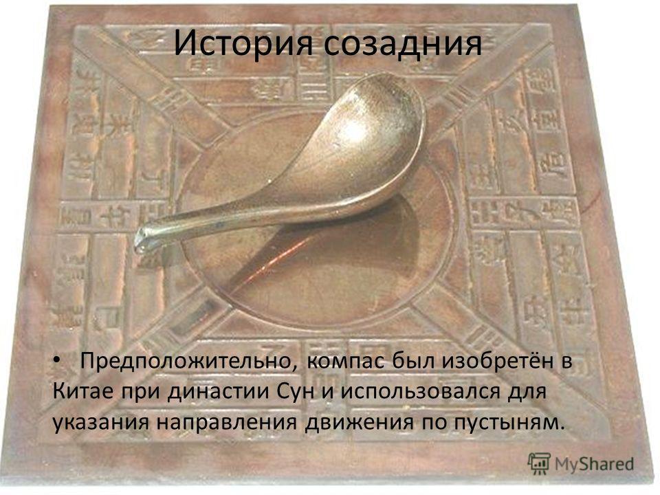 История созадния Предположительно, компас был изобретён в Китае при династии Сун и использовался для указания направления движения по пустыням.