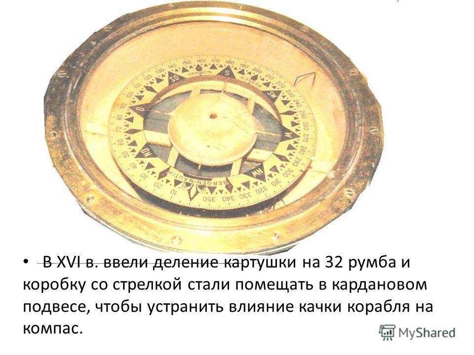 В XVI в. ввели деление картушки на 32 румба и коробку со стрелкой стали помещать в кардановом подвесе, чтобы устранить влияние качки корабля на компас.