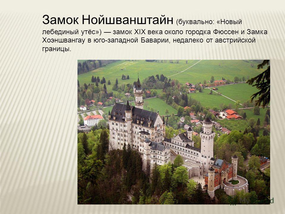 Замок Нойшванштайн (буквально: «Новый лебединый утёс») замок XIX века около городка Фюссен и Замка Хоэншвангау в юго-западной Баварии, недалеко от австрийской границы.