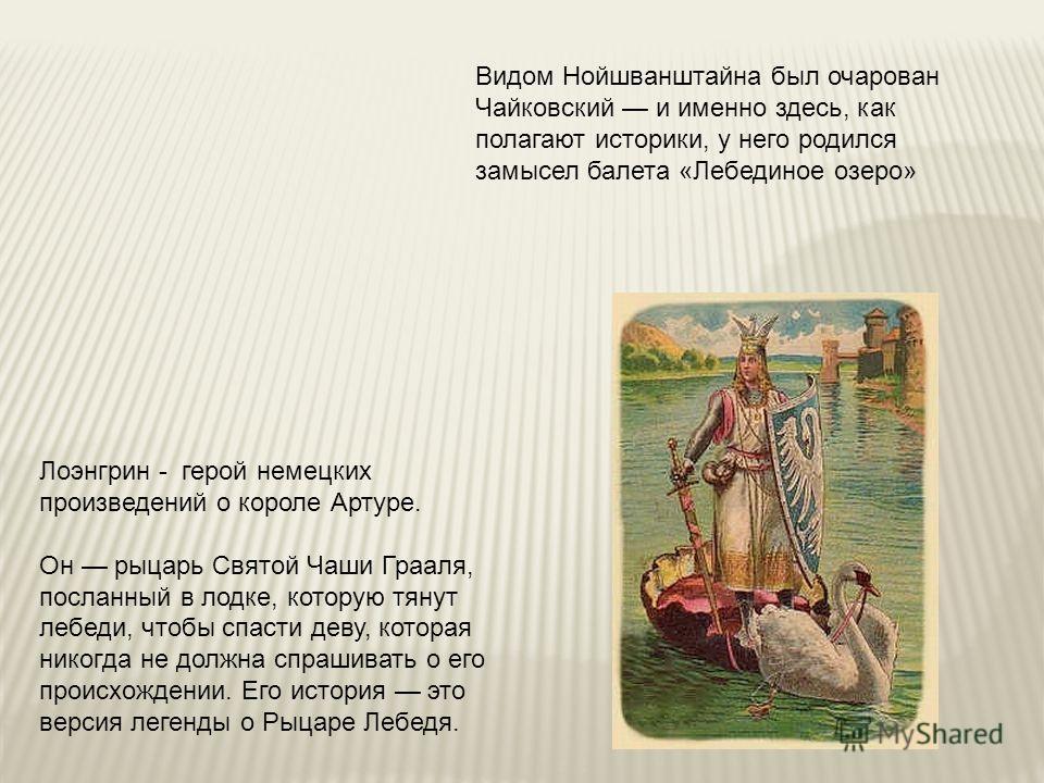 Видом Нойшванштайна был очарован Чайковский и именно здесь, как полагают историки, у него родился замысел балета «Лебединое озеро» Лоэнгрин - герой немецких произведений о короле Артуре. Он рыцарь Святой Чаши Грааля, посланный в лодке, которую тянут