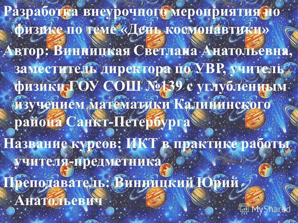 Разработка внеурочного мероприятия по физике по теме «День космонавтики» Автор: Винницкая Светлана Анатольевна, заместитель директора по УВР, учитель физики ГОУ СОШ 139 с углубленным изучением математики Калининского района Санкт-Петербурга Название