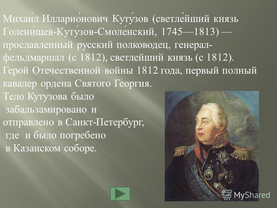 Михаи́л Илларио́нович Куту́зов (светле́йший князь Голени́щев-Куту́зов-Смоле́нский, 17451813) прославленный русский полководец, генерал- фельдмаршал (с 1812), светлейший князь (с 1812). Герой Отечественной войны 1812 года, первый полный кавалер ордена