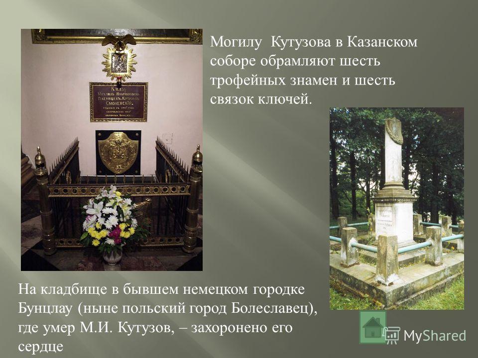 На кладбище в бывшем немецком городке Бунцлау (ныне польский город Болеславец), где умер М.И. Кутузов, – захоронено его сердце Могилу Кутузова в Казанском соборе обрамляют шесть трофейных знамен и шесть связок ключей.