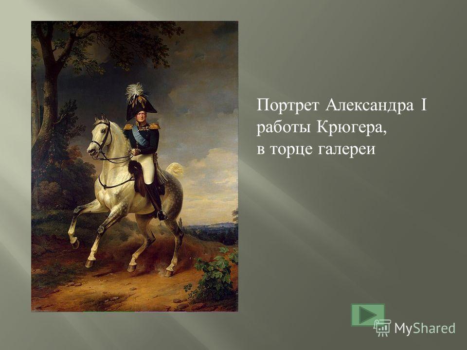Портрет Александра I работы Крюгера, в торце галереи