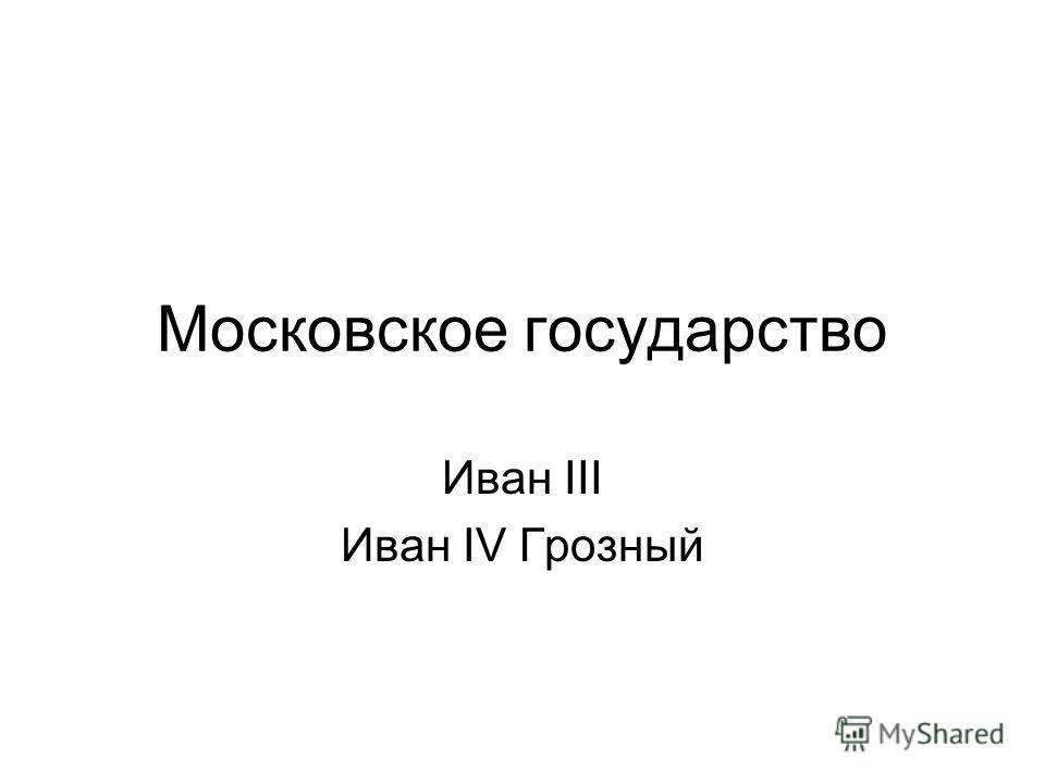Московское государство Иван III Иван IV Грозный