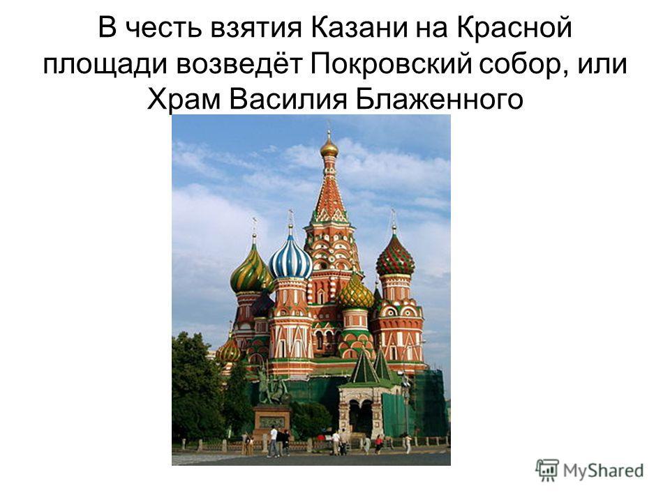 В честь взятия Казани на Красной площади возведёт Покровский собор, или Храм Василия Блаженного