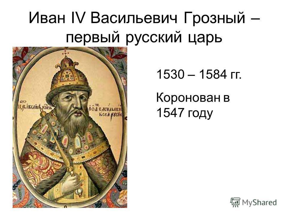 Иван IV Васильевич Грозный – первый русский царь 1530 – 1584 гг. Коронован в 1547 году