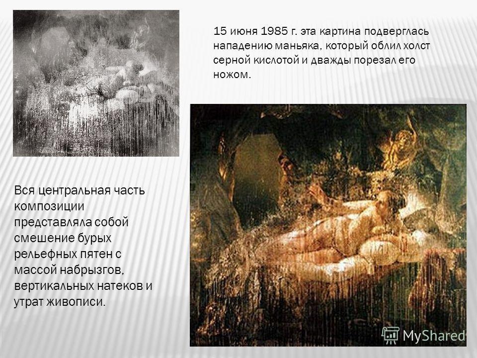 Вся центральная часть композиции представляла собой смешение бурых рельефных пятен с массой набрызгов, вертикальных натеков и утрат живописи. 15 июня 1985 г. эта картина подверглась нападению маньяка, который облил холст серной кислотой и дважды поре