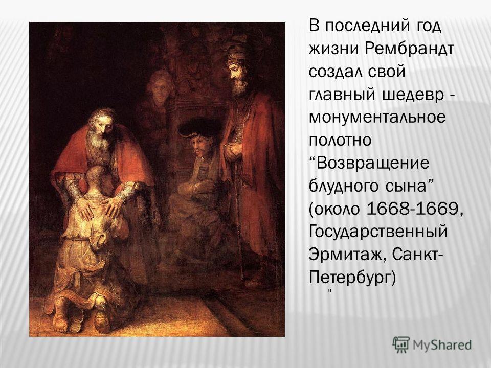В последний год жизни Рембрандт создал свой главный шедевр - монументальное полотно Возвращение блудного сына (около 1668-1669, Государственный Эрмитаж, Санкт- Петербург)