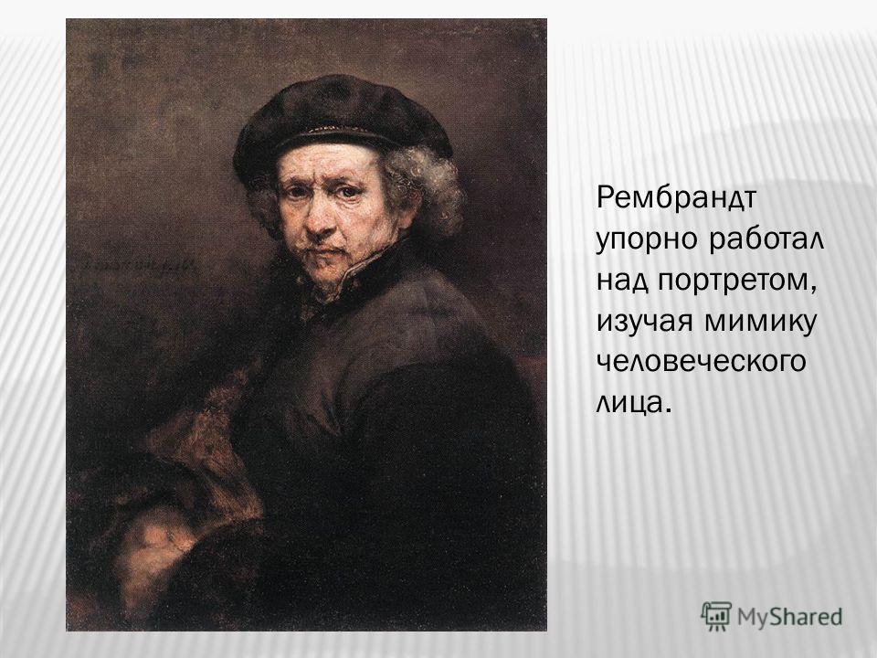 Рембрандт упорно работал над портретом, изучая мимику человеческого лица.