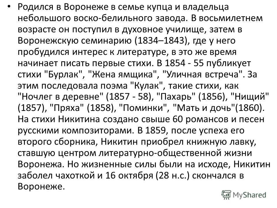 Родился в Воронеже в семье купца и владельца небольшого воско-белильного завода. В восьмилетнем возрасте он поступил в духовное училище, затем в Воронежскую cеминарию (1834–1843), где у него пробудился интерес к литературе, в это же время начинает пи