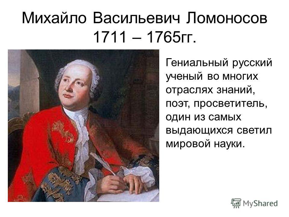Михайло Васильевич Ломоносов 1711 – 1765гг. Гениальный русский ученый во многих отраслях знаний, поэт, просветитель, один из самых выдающихся светил мировой науки.