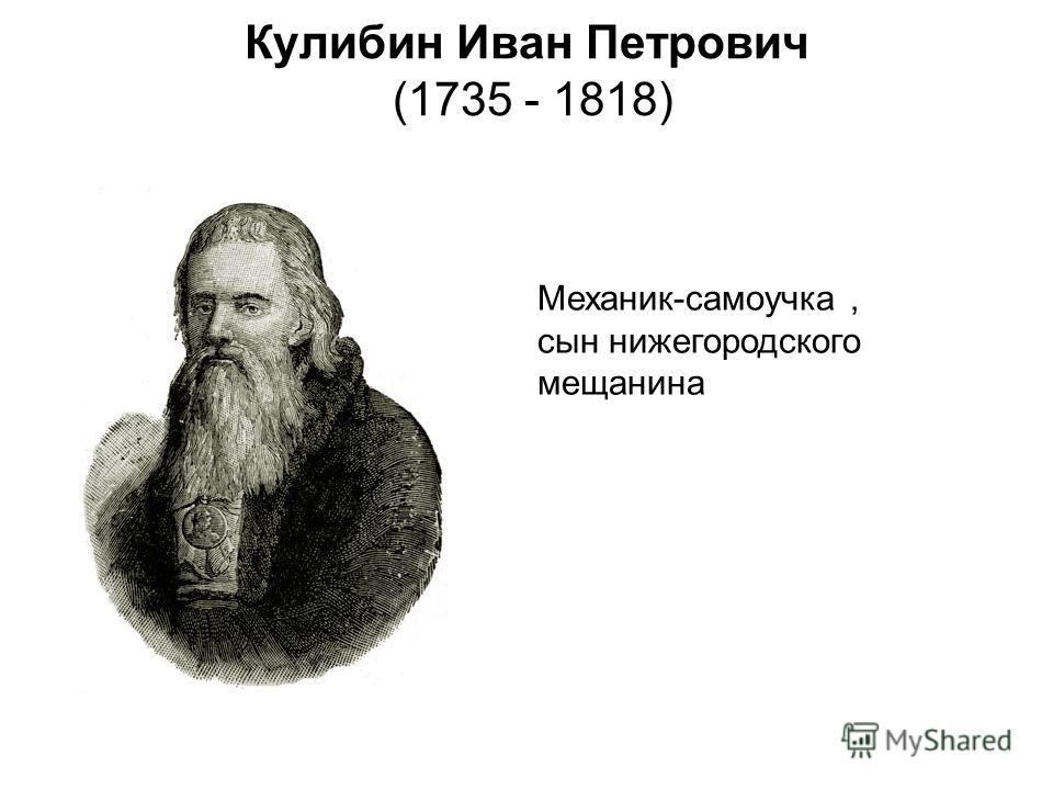 Кулибин Иван Петрович (1735 - 1818) Механик-самоучка, сын нижегородского мещанина