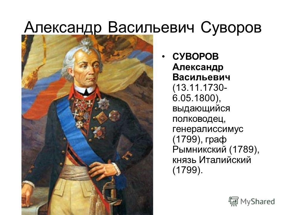 Александр Васильевич Суворов СУВОРОВ Александр Васильевич (13.11.1730- 6.05.1800), выдающийся полководец, генералиссимус (1799), граф Рымникский (1789), князь Италийский (1799).