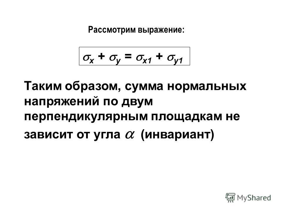 Рассмотрим выражение: x + y = x1 + y1 Таким образом, сумма нормальных напряжений по двум перпендикулярным площадкам не зависит от угла (инвариант)