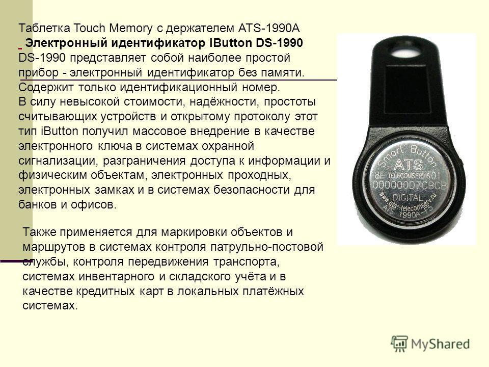 Таблетка Touch Memory c держателем ATS-1990A Электронный идентификатор iButton DS-1990 DS-1990 представляет собой наиболее простой прибор - электронный идентификатор без памяти. Содержит только идентификационный номер. В силу невысокой стоимости, над