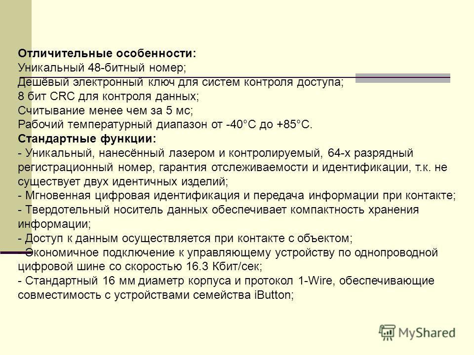 Отличительные особенности: Уникальный 48-битный номер; Дешёвый электронный ключ для систем контроля доступа; 8 бит CRC для контроля данных; Считывание менее чем за 5 мс; Рабочий температурный диапазон от -40°C до +85°C. Стандартные функции: - Уникаль