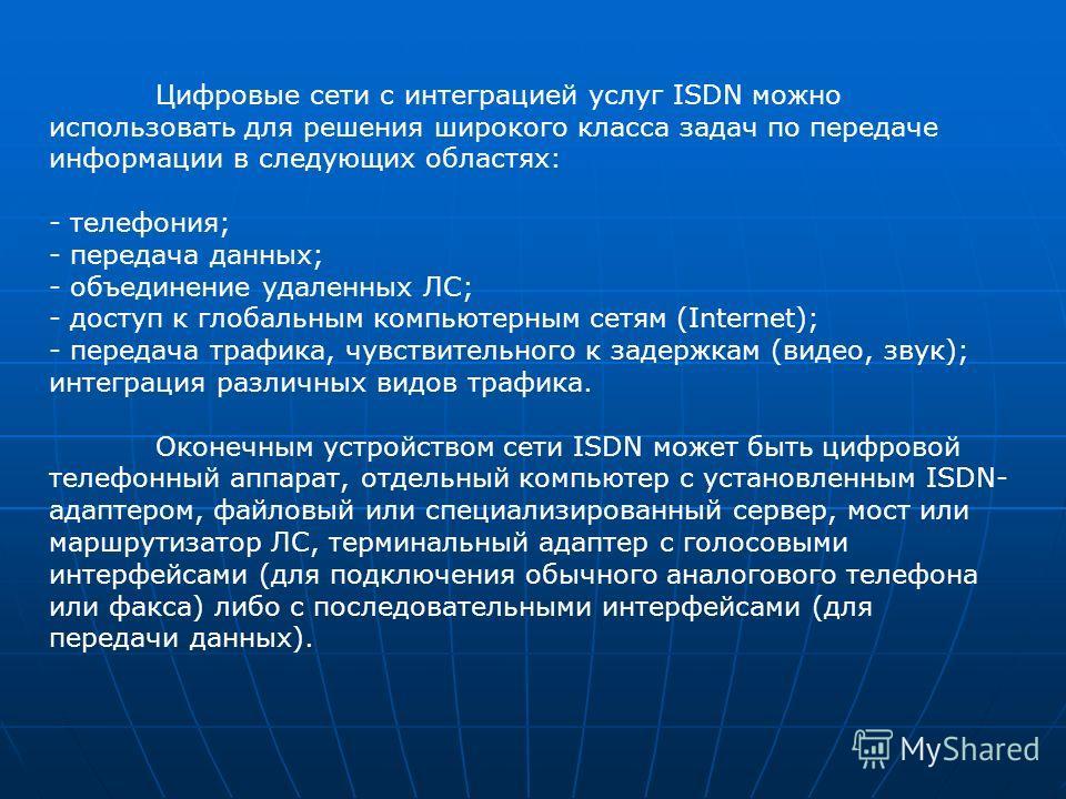 Цифровые сети с интеграцией услуг ISDN можно использовать для решения широкого класса задач по передаче информации в следующих областях: - телефония; - передача данных; - объединение удаленных ЛС; - доступ к глобальным компьютерным сетям (Internet);