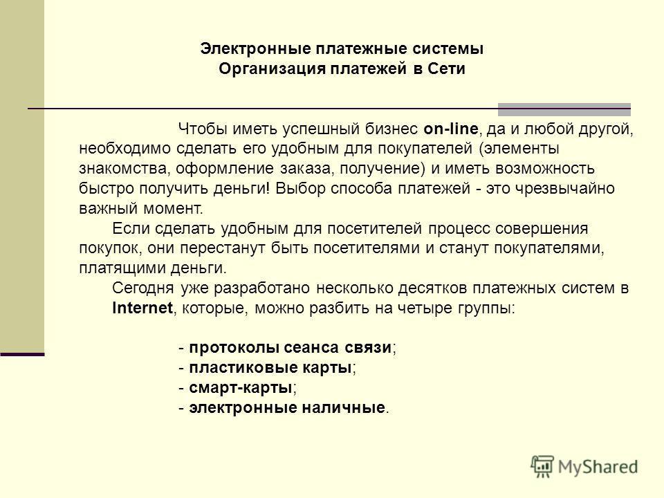 Электронные платежные системы Организация платежей в Сети Чтобы иметь успешный бизнес on-line, да и любой другой, необходимо сделать его удобным для покупателей (элементы знакомства, оформление заказа, получение) и иметь возможность быстро получить д
