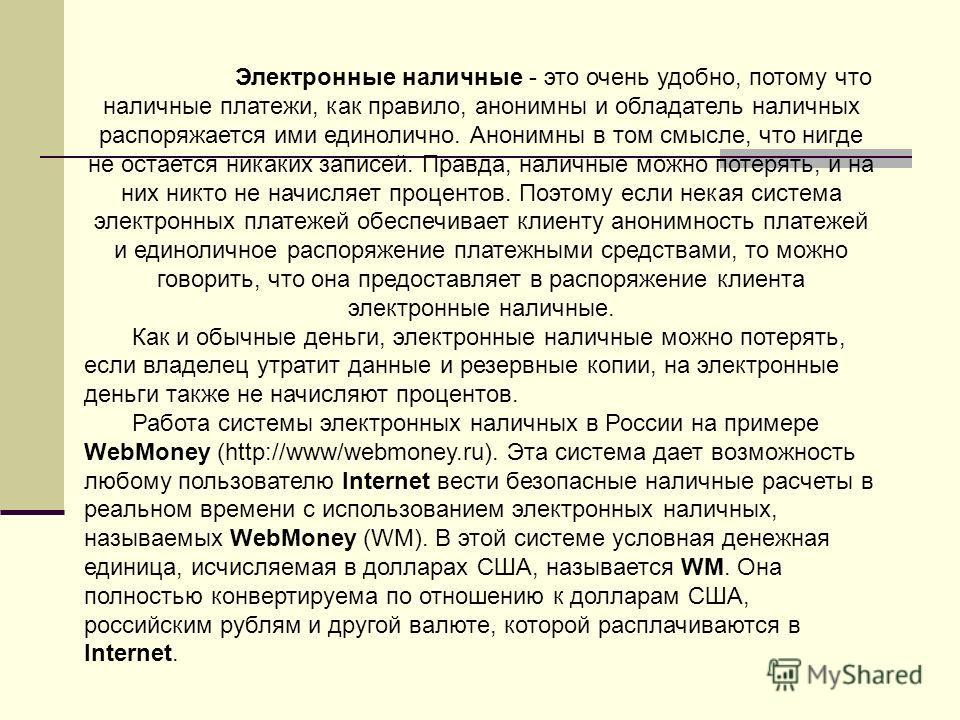 Электронные наличные - это очень удобно, потому что наличные платежи, как правило, анонимны и обладатель наличных распоряжается ими единолично. Анонимны в том смысле, что нигде не остается никаких записей. Правда, наличные можно потерять, и на них ни