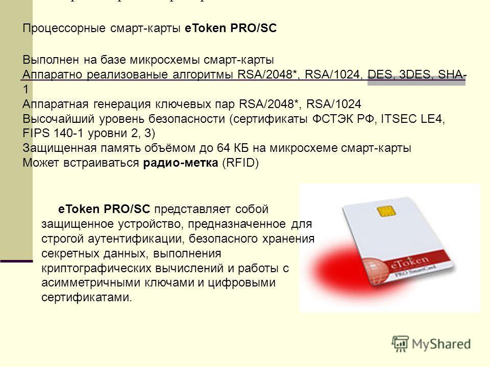 Процессорные смарт-карты eToken PRO/SC Выполнен на базе микросхемы смарт-карты Аппаратно реализованые алгоритмы RSA/2048*, RSA/1024, DES, 3DES, SHA- 1 Аппаратная генерация ключевых пар RSA/2048*, RSA/1024 Высочайший уровень безопасности (сертификаты