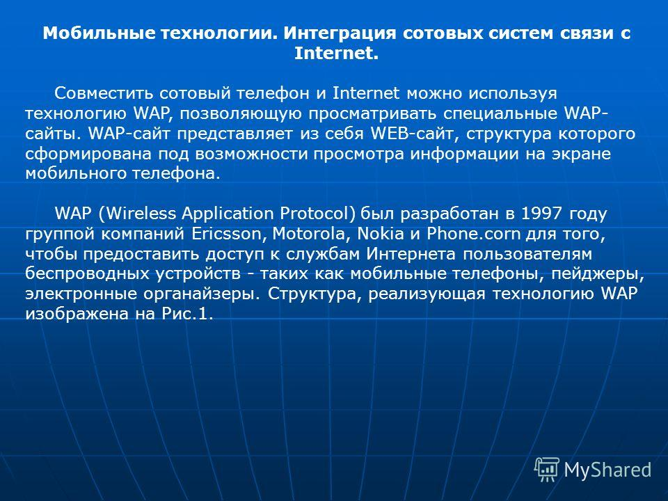 Мобильные технологии. Интеграция сотовых систем связи с Internet. Совместить сотовый телефон и Internet можно используя технологию WAP, позволяющую просматривать специальные WAP- сайты. WAP-сайт представляет из себя WEB-сайт, структура которого сформ