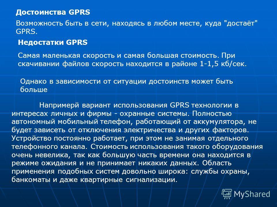 Напримерй вариант использования GPRS технологии в интересах личных и фирмы - охранные системы. Полностью автономный мобильный телефон, работающий от аккумулятора, не будет зависеть от отключения электричества и других факторов. Устройство постоянно р
