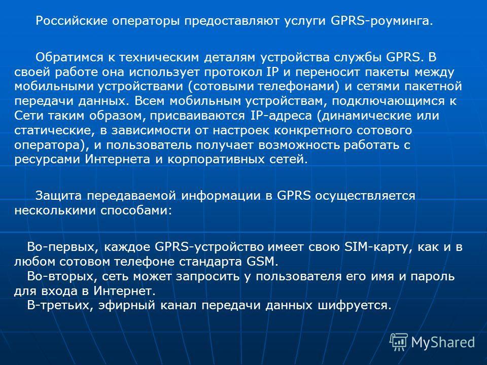 Российские операторы предоставляют услуги GPRS-роуминга. Обратимся к техническим деталям устройства службы GPRS. В своей работе она использует протокол IP и переносит пакеты между мобильными устройствами (сотовыми телефонами) и сетями пакетной переда