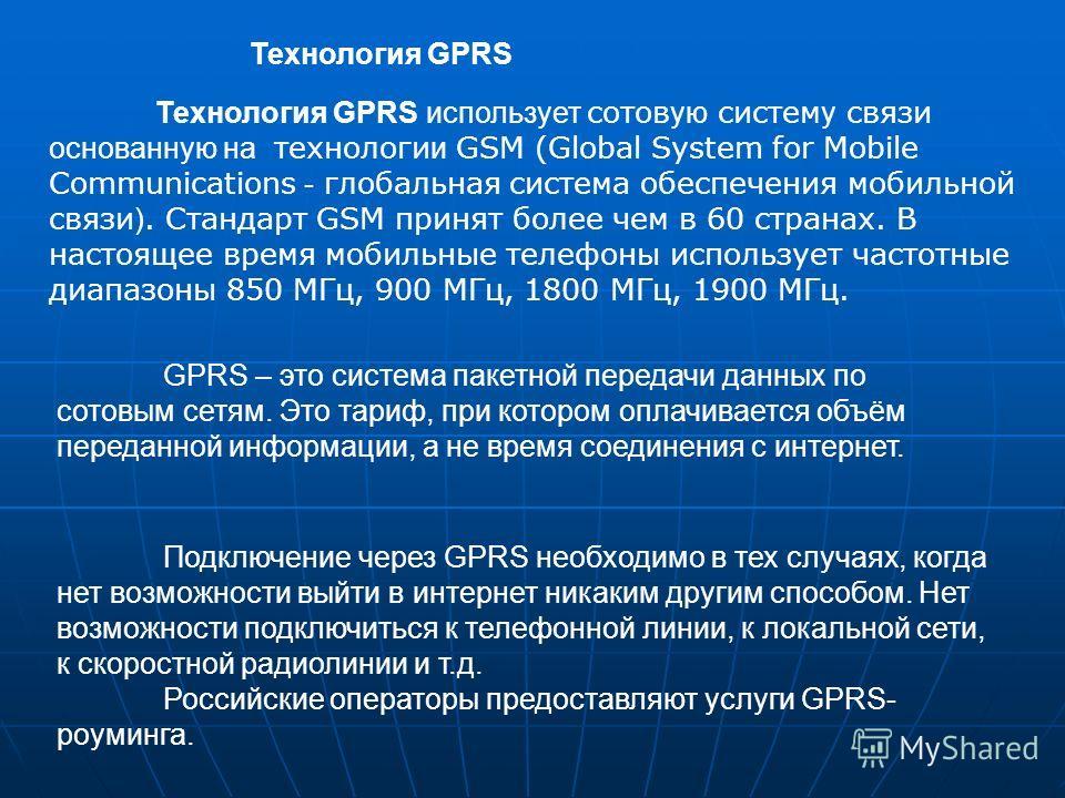 GPRS – это система пакетной передачи данных по сотовым сетям. Это тариф, при котором оплачивается объём переданной информации, а не время соединения с интернет. Технология GPRS использует сотов ую систем у связи основанную на технологи и GSM (Global
