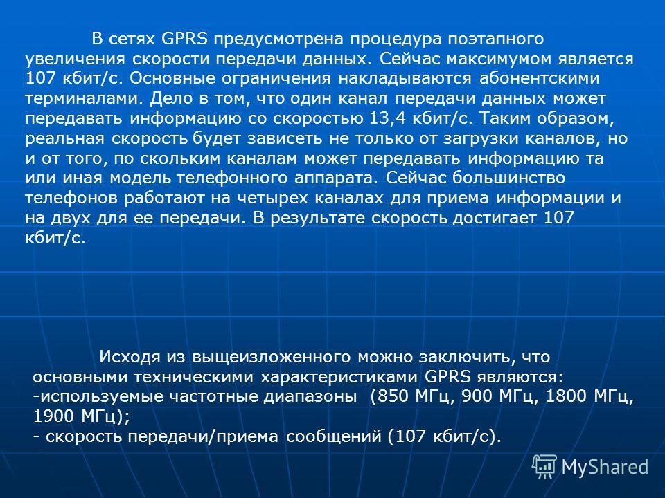 В сетях GPRS предусмотрена процедура поэтапного увеличения скорости передачи данных. Сейчас максимумом является 107 кбит/с. Основные ограничения накладываются абонентскими терминалами. Дело в том, что один канал передачи данных может передавать инфор