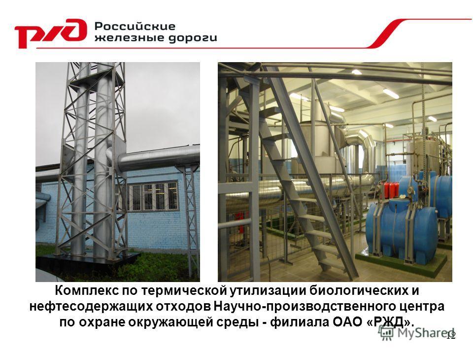 12 Комплекс по термической утилизации биологических и нефтесодержащих отходов Научно-производственного центра по охране окружающей среды - филиала ОАО «РЖД».