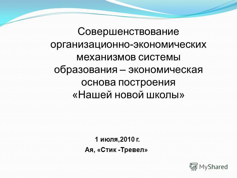 1 июля,2010 г. Ая, «Стик -Тревел» Совершенствование организационно-экономических механизмов системы образования – экономическая основа построения «Нашей новой школы»