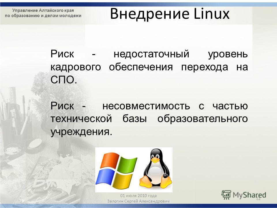 Управление Алтайского края по образованию и делам молодежи Внедрение Linux Риск - недостаточный уровень кадрового обеспечения перехода на СПО. Риск - несовместимость с частью технической базы образовательного учреждения. 12 01 июля 2010 года Залогин