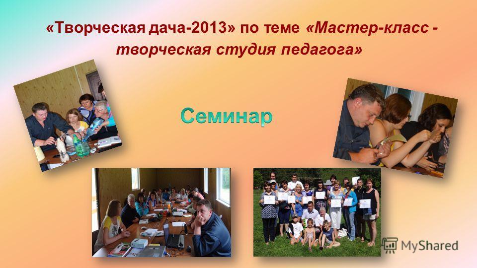 «Творческая дача-2013» по теме «Мастер-класс - творческая студия педагога»