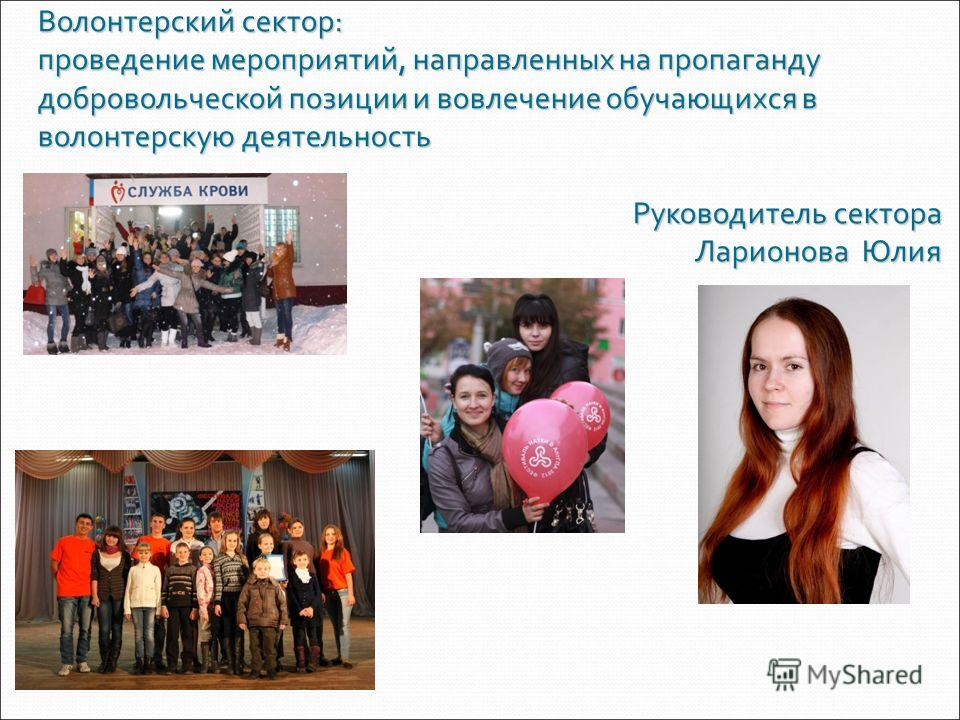 Волонтерский сектор: проведение мероприятий, направленных на пропаганду добровольческой позиции и вовлечение обучающихся в волонтерскую деятельность Руководитель сектора Ларионова Юлия