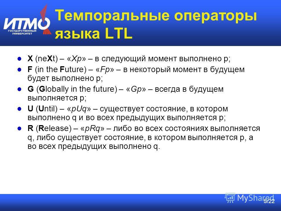 5/22 Темпоральные операторы языка LTL X (neXt) – «Xp» – в следующий момент выполнено p; F (in the Future) – «Fp» – в некоторый момент в будущем будет выполнено p; G (Globally in the future) – «Gp» – всегда в будущем выполняется p; U (Until) – «pUq» –