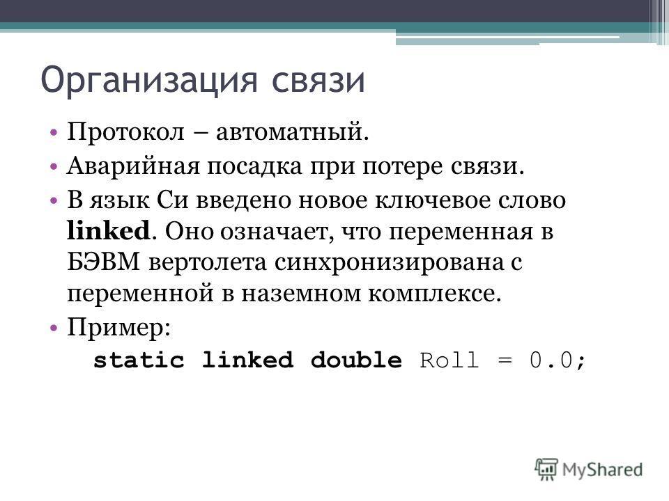 Организация связи Протокол – автоматный. Аварийная посадка при потере связи. В язык Си введено новое ключевое слово linked. Оно означает, что переменная в БЭВМ вертолета синхронизирована с переменной в наземном комплексе. Пример: static linked double