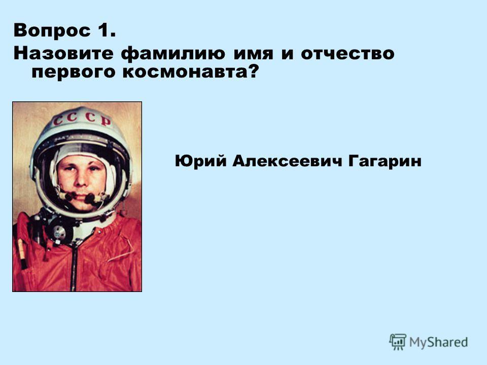 Вопрос 1. Назовите фамилию имя и отчество первого космонавта? Юрий Алексеевич Гагарин