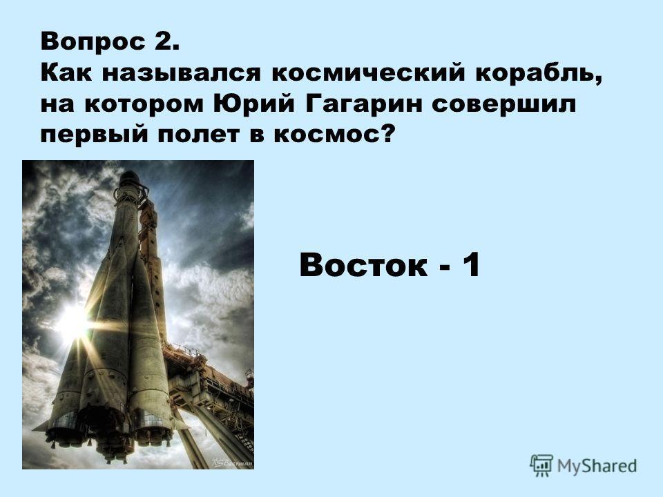 Вопрос 2. Как назывался космический корабль, на котором Юрий Гагарин совершил первый полет в космос? Восток - 1