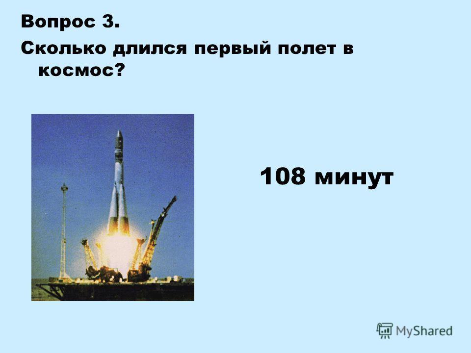 Вопрос 3. Сколько длился первый полет в космос? 108 минут
