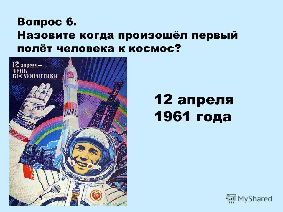 Вопрос 6. Назовите когда произошёл первый полёт человека к космос? 12 апреля 1961 года